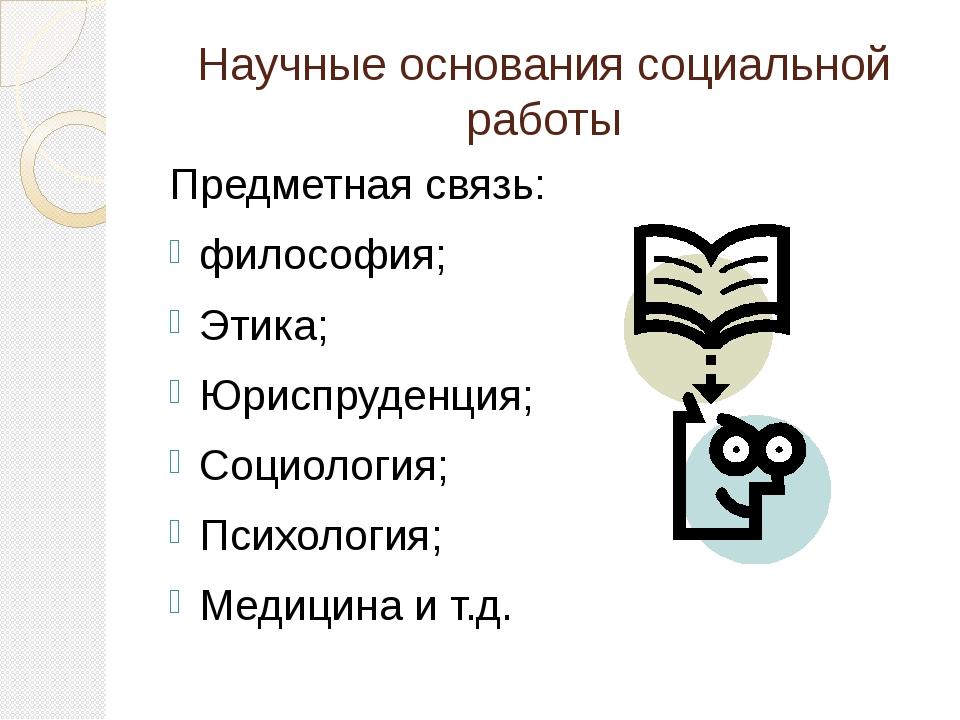 Научные основания социальной работы Предметная связь: философия; Этика; Юрисп...