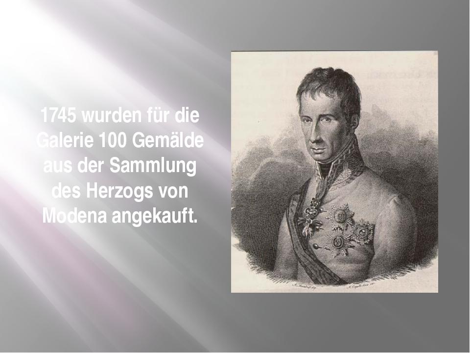 1745 wurden für die Galerie 100 Gemälde aus der Sammlung des Herzogs von Mode...