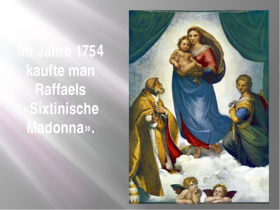Im Jahre 1754 kaufte man Raffaels «Sixtinische Madonna».