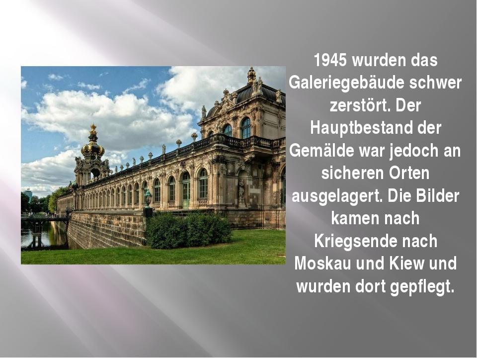 1945 wurden das Galeriegebäude schwer zerstört. Der Hauptbestand der Gemälde...