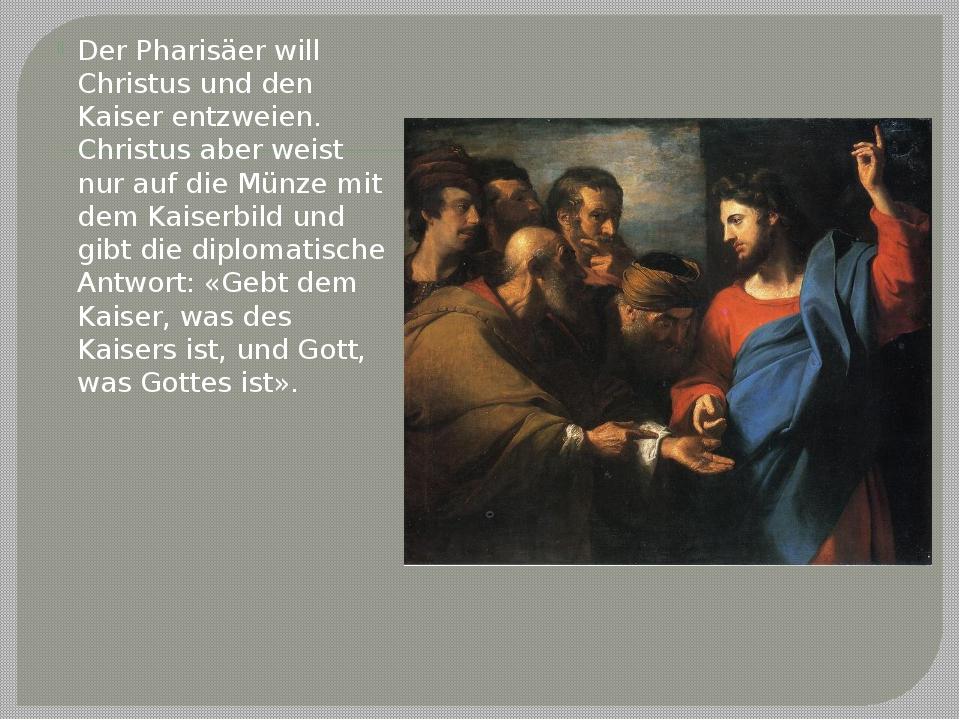 Der Pharisäer will Christus und den Kaiser entzweien. Christus aber weist nur...
