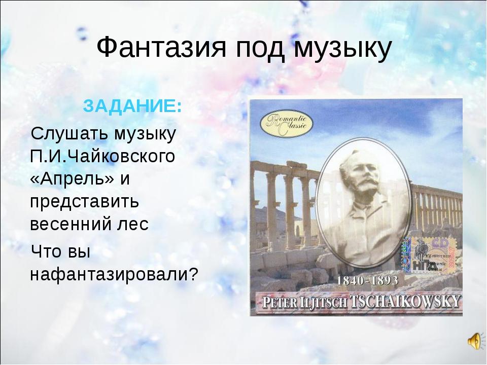Фантазия под музыку ЗАДАНИЕ: Слушать музыку П.И.Чайковского «Апрель» и предст...