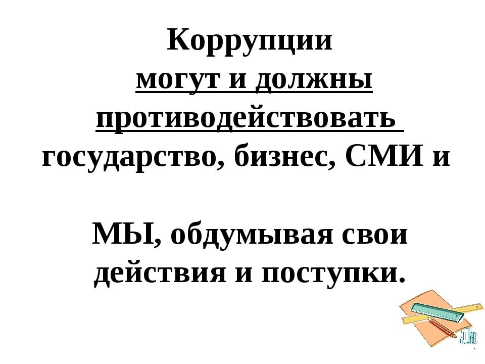 Коррупции могут и должны противодействовать государство, бизнес, СМИ и МЫ, об...