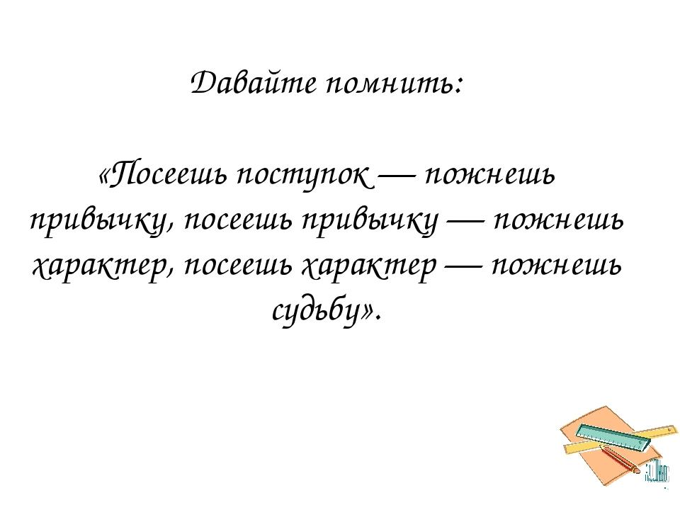 Давайте помнить: «Посеешь поступок — пожнешь привычку, посеешь привычку — пож...