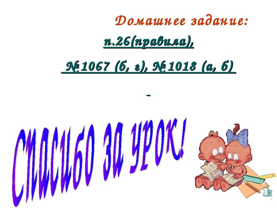 Домашнее задание: п.26(правила), № 1067 (б, г), № 1018 (а, б)