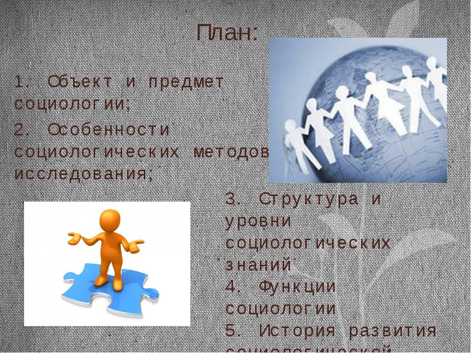 План: 1. Объект и предмет социологии; 2. Особенности социологических методов...