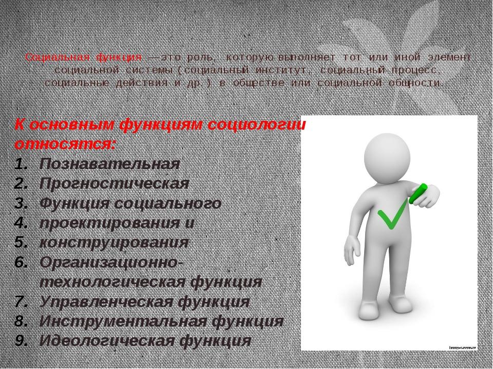 Социальная функция — это роль, которую выполняет тот или иной элемент социаль...