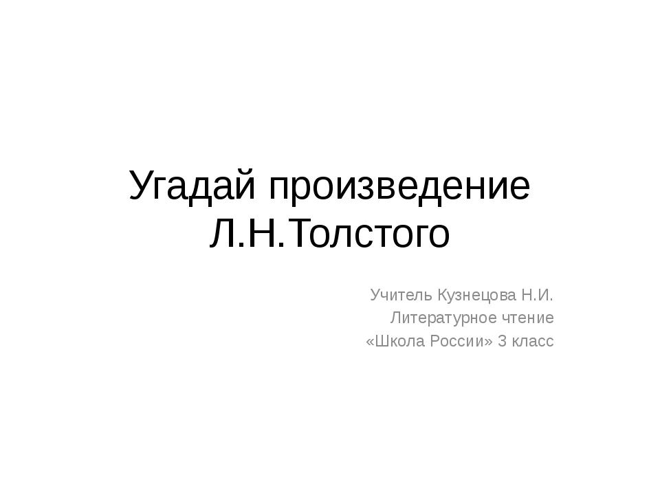 Угадай произведение Л.Н.Толстого Учитель Кузнецова Н.И. Литературное чтение «...