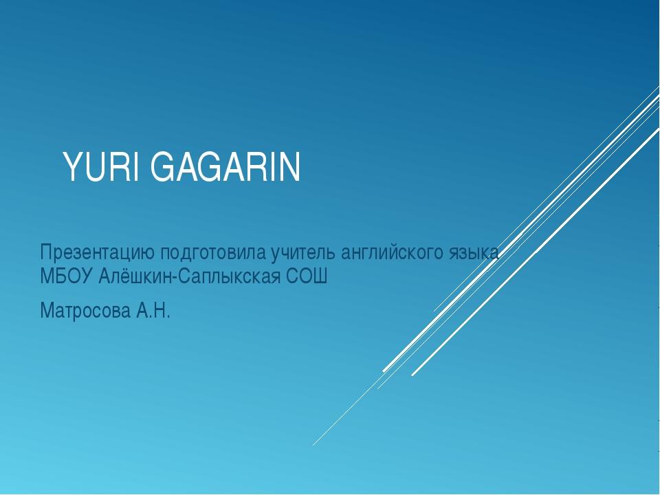 YURI GAGARIN Презентацию подготовила учитель английского языка МБОУ Алёшкин-С...