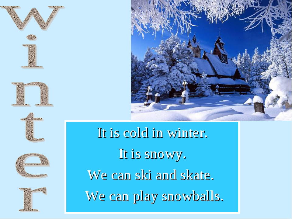 It is cold in winter. It is snowy. We can ski and skate. We can play snowballs.