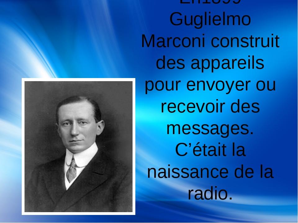 En1899 Guglielmo Marconi construit des appareils pour envoyer ou recevoir des...