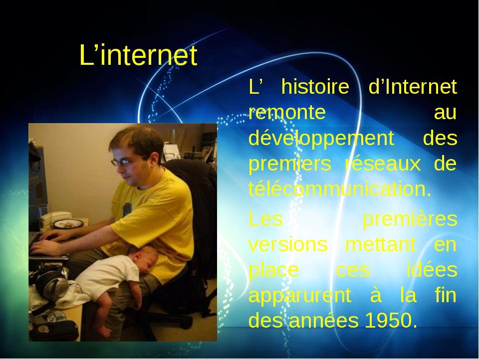 L'internet L' histoire d'Internet remonte au développement des premiers résea...