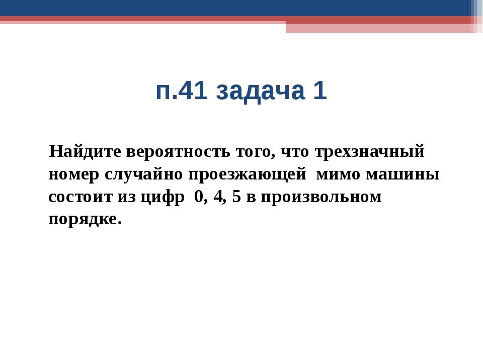 п.41 задача 1 Найдите вероятность того, что трехзначный номер случайно проезж...