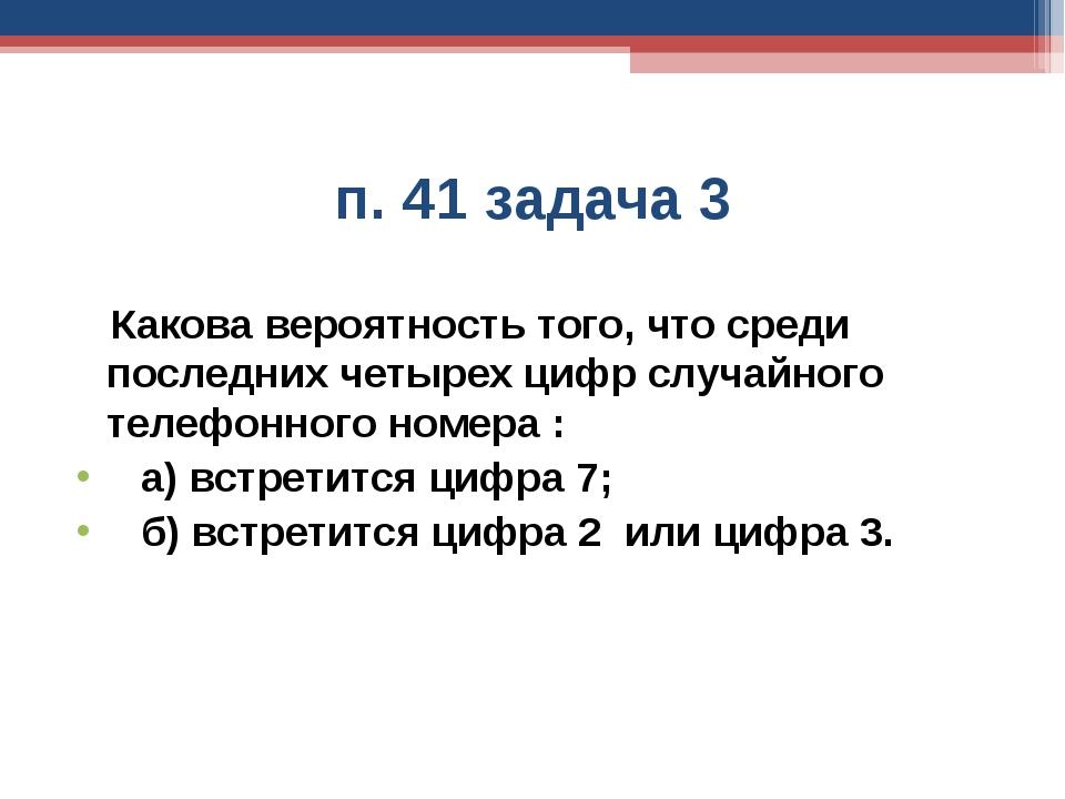 п. 41 задача 3 Какова вероятность того, что среди последних четырех цифр случ...