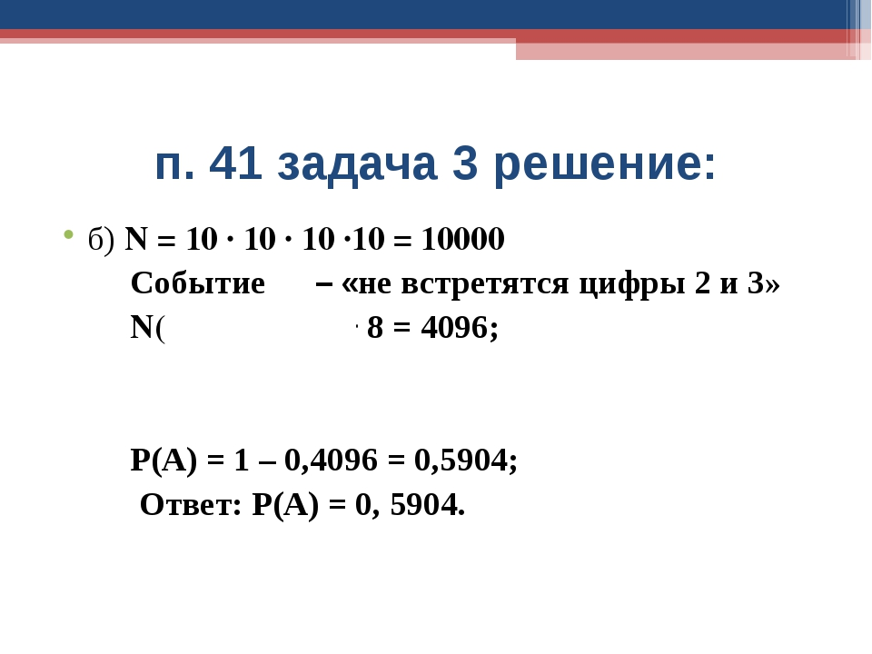 п. 41 задача 3 решение: б) N = 10 ∙ 10 ∙ 10 ∙10 = 10000 Событие ͞А – «не встр...