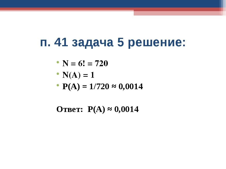 п. 41 задача 5 решение: N = 6! = 720 N(A) = 1 Р(А) = 1/720 ≈ 0,0014 Ответ: Р(...