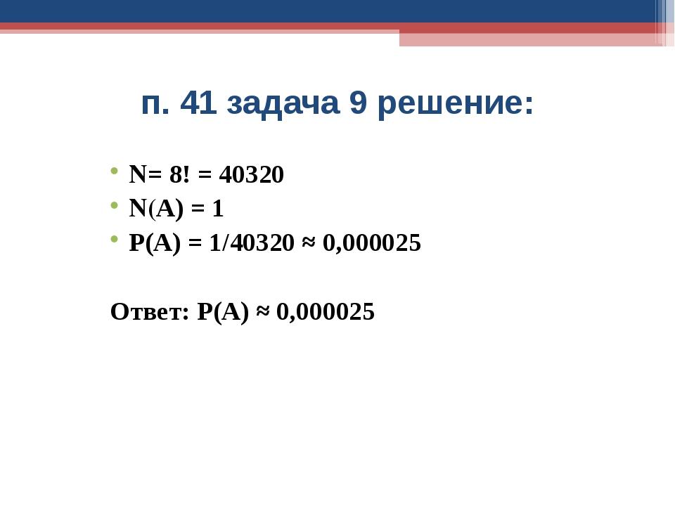 п. 41 задача 9 решение: N= 8! = 40320 N(А) = 1 Р(А) = 1/40320 ≈ 0,000025 Отве...