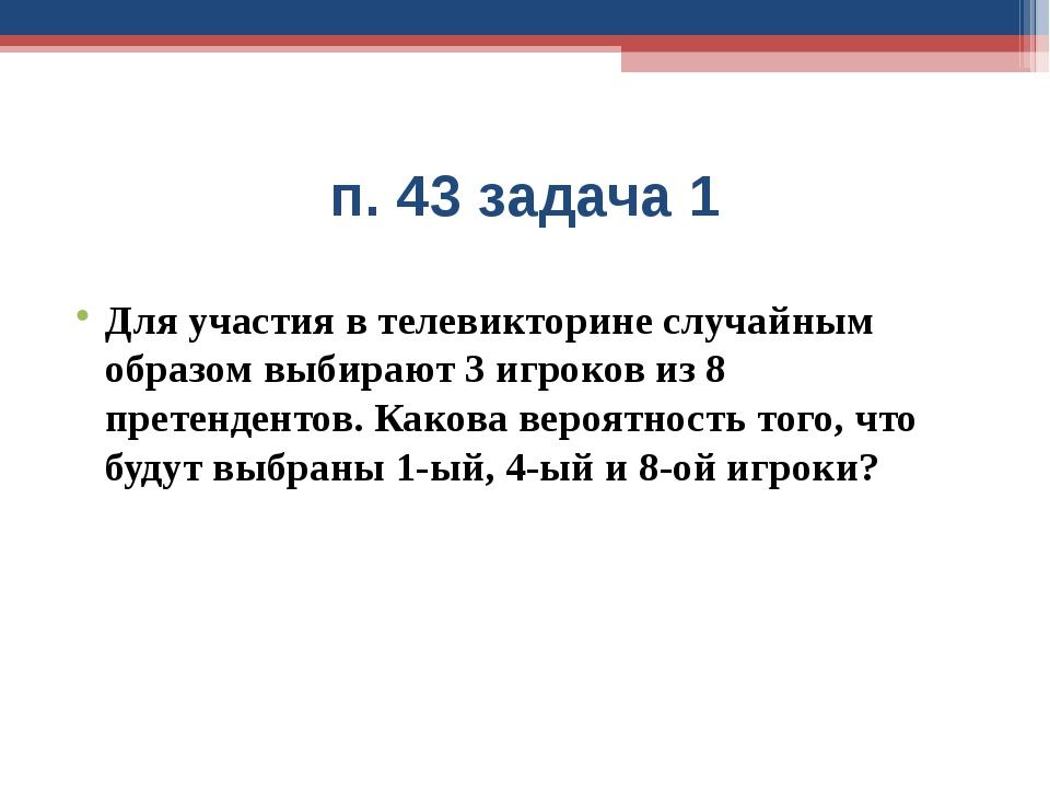 п. 43 задача 1 Для участия в телевикторине случайным образом выбирают 3 игрок...