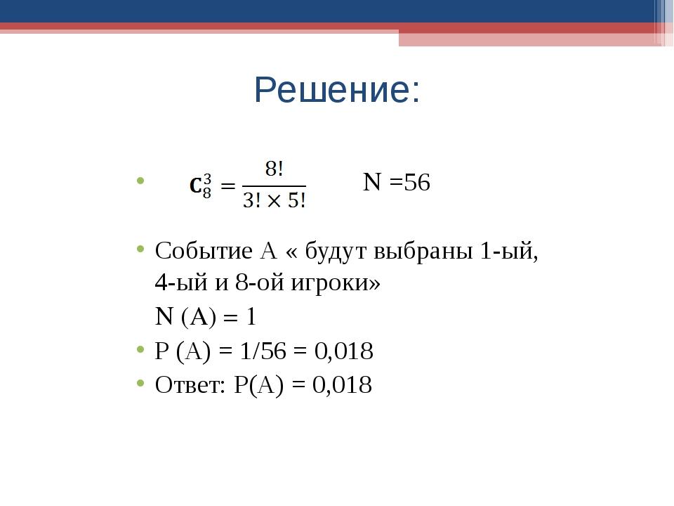 Решение: N =56 Событие А « будут выбраны 1-ый, 4-ый и 8-ой игроки» N (A) = 1...
