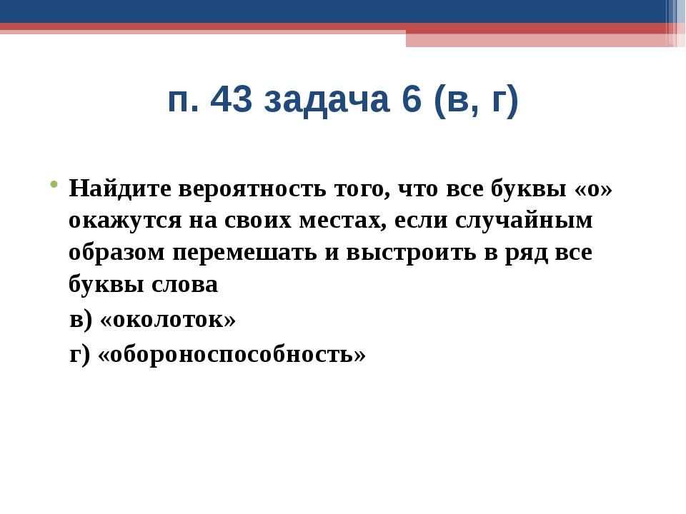 п. 43 задача 6 (в, г) Найдите вероятность того, что все буквы «о» окажутся на...