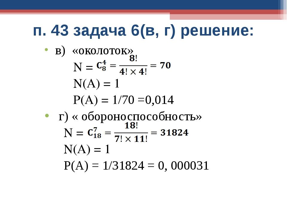 п. 43 задача 6(в, г) решение: в) «околоток» N = N(A) = 1 P(A) = 1/70 =0,014 г...