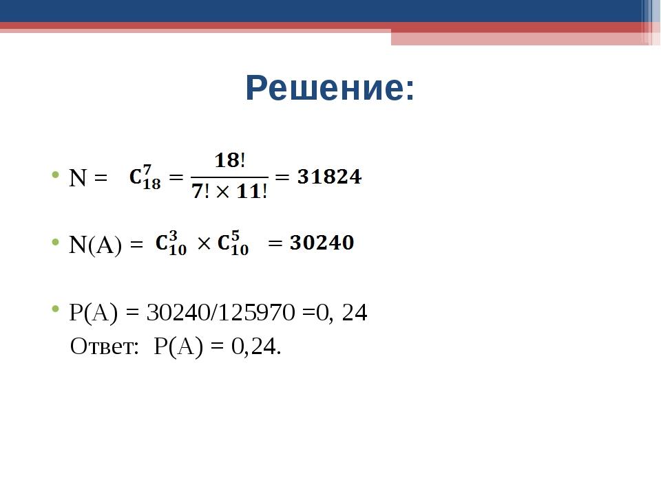 Решение: N = N(A) = Р(А) = 30240/125970 =0, 24 Ответ: Р(А) = 0,24.