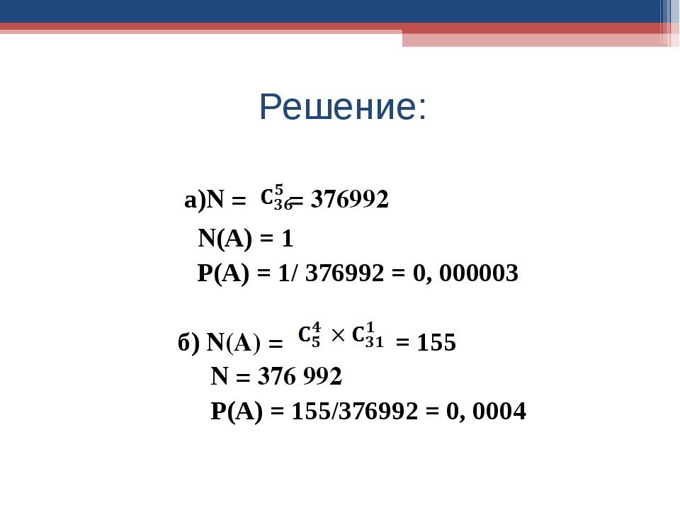 Решение: а)N = = 376992 N(А) = 1 Р(А) = 1/ 376992 = 0, 000003 б) N(A) = = 155...