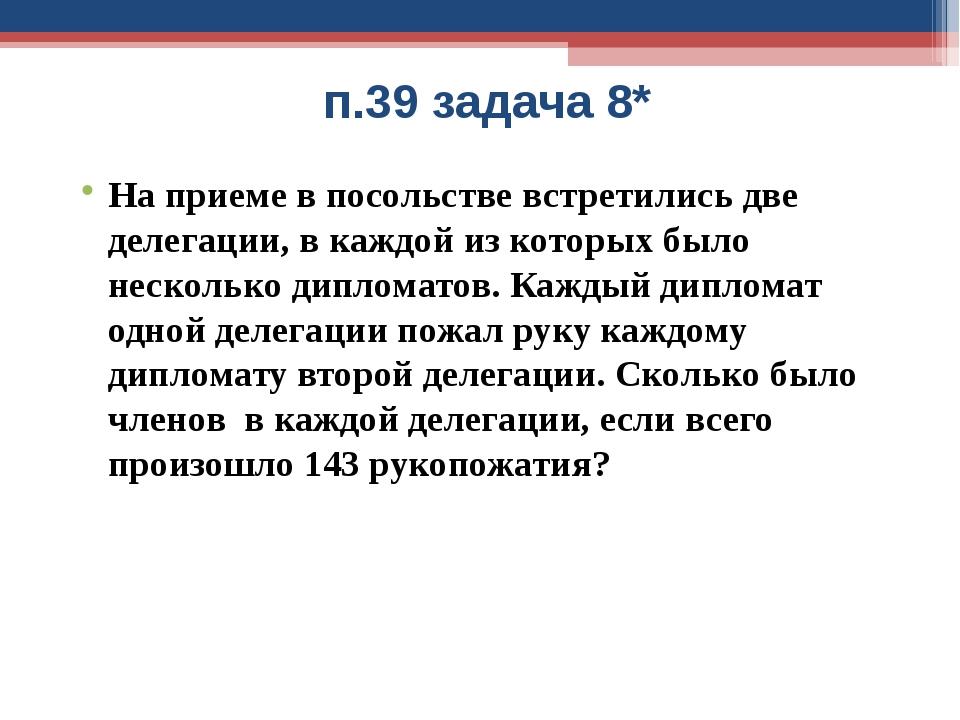 п.39 задача 8* На приеме в посольстве встретились две делегации, в каждой из...