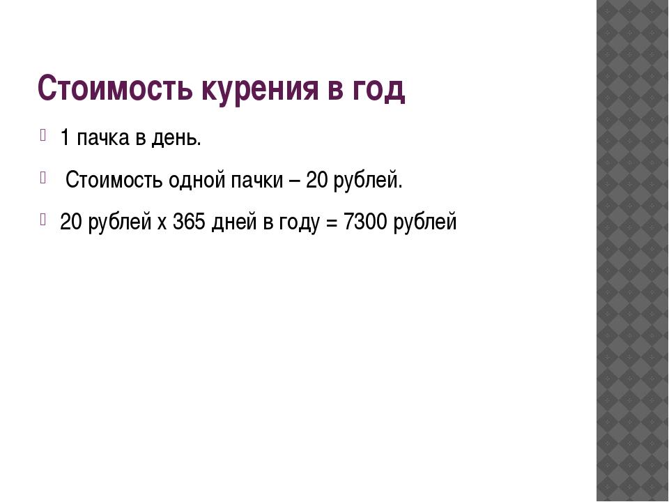 Стоимость курения в год 1 пачка в день. Стоимость одной пачки – 20 рублей. 20...