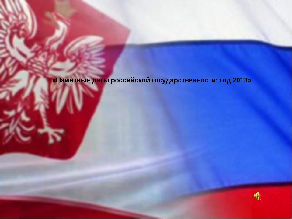 «Памятные даты российской государственности: год 2013»