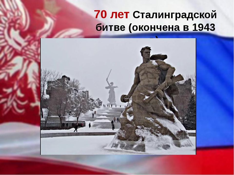 70 лет Сталинградской битве (окончена в 1943 г.)