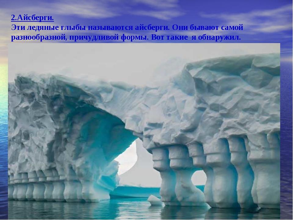 2.Айсберги. Эти ледяные глыбы называются айсберги. Они бывают самой разнообра...