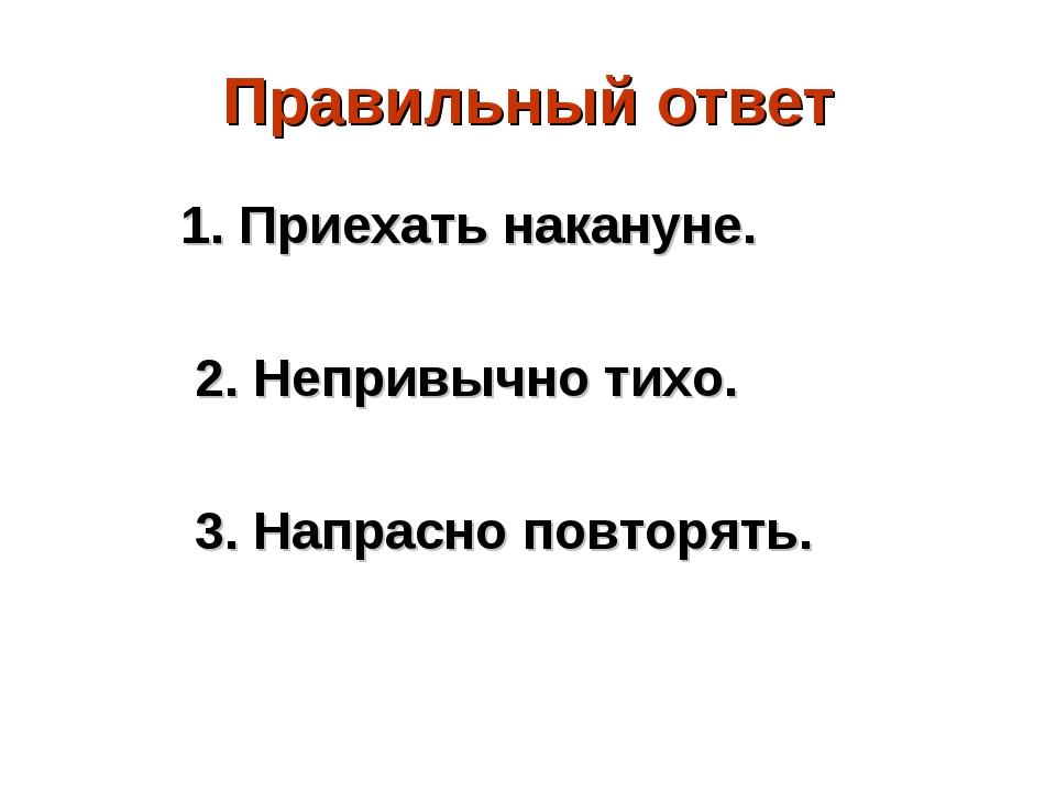 Правильный ответ 1. Приехать накануне. 2. Непривычно тихо. 3. Напрасно повтор...