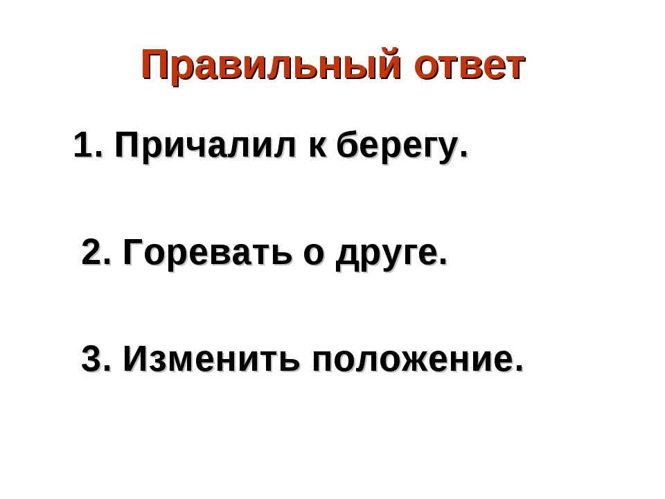 Правильный ответ 1. Причалил к берегу. 2. Горевать о друге. 3. Изменить полож...