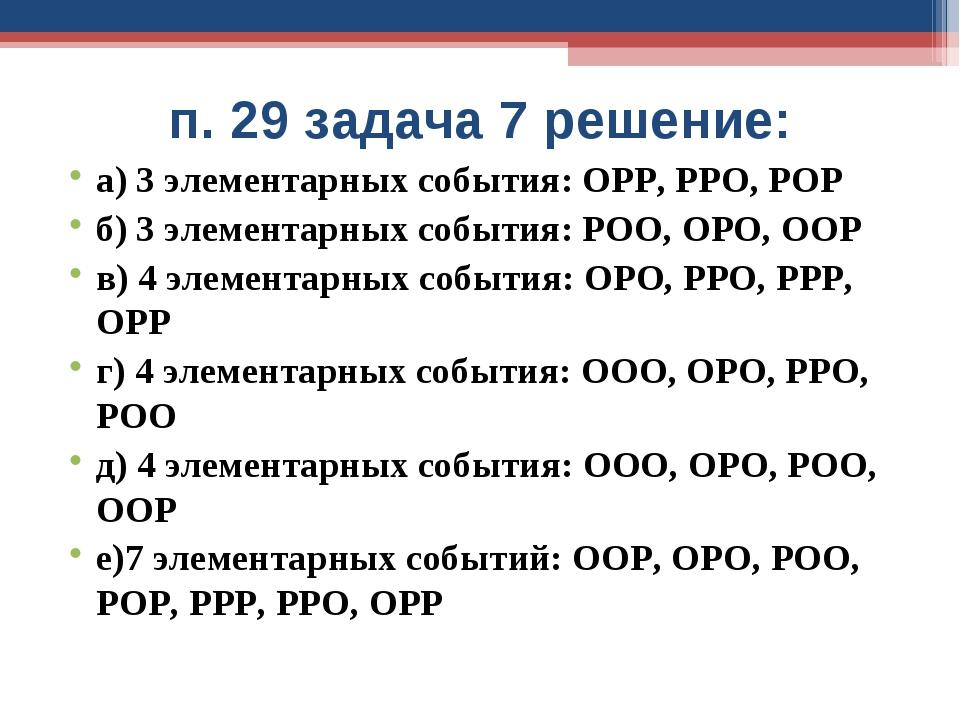 п. 29 задача 7 решение: а) 3 элементарных события: ОРР, РРО, РОР б) 3 элемент...