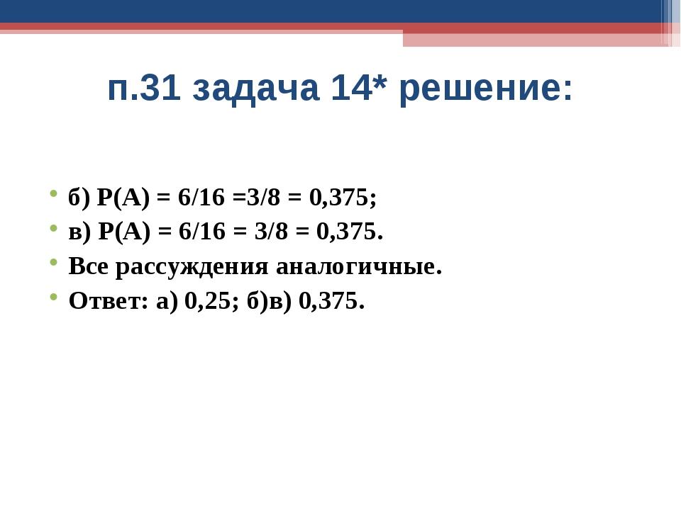 п.31 задача 14* решение: б) Р(А) = 6/16 =3/8 = 0,375; в) Р(А) = 6/16 = 3/8 =...