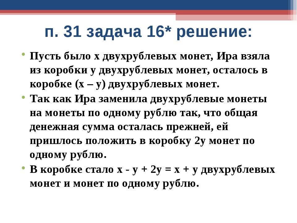 п. 31 задача 16* решение: Пусть было х двухрублевых монет, Ира взяла из короб...