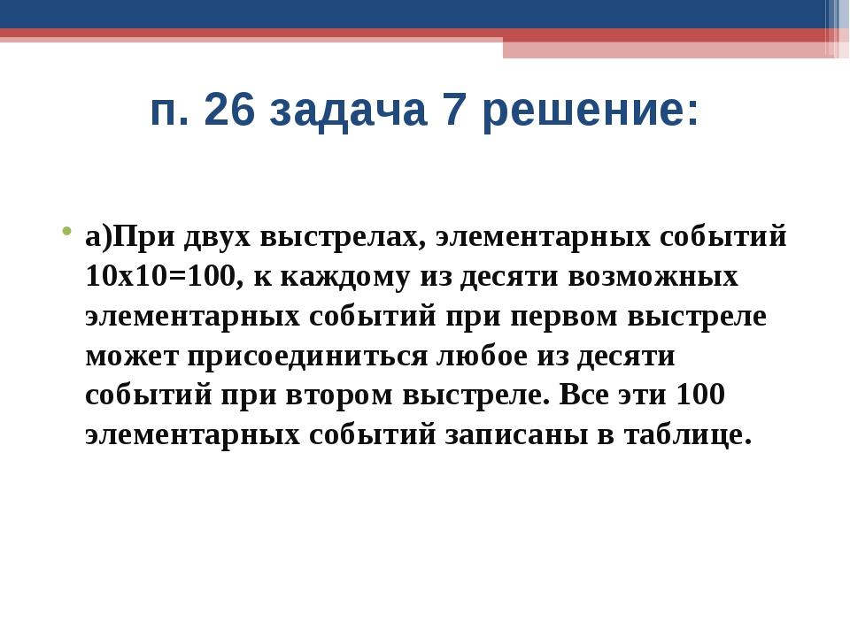 п. 26 задача 7 решение: а)При двух выстрелах, элементарных событий 10х10=100,...