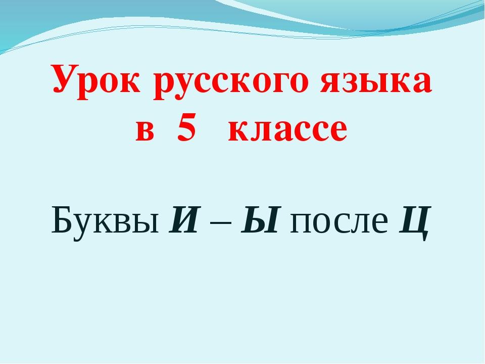 Урок русского языка в 5 классе Буквы И – Ы после Ц