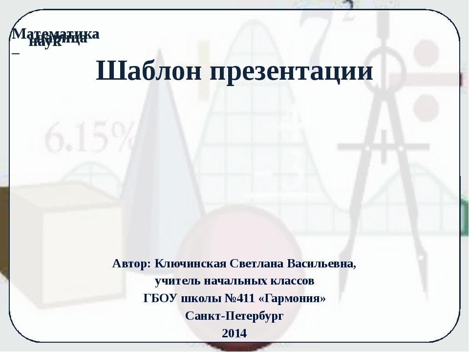 Шаблон презентации Автор: Ключинская Светлана Васильевна, учитель начальных к...