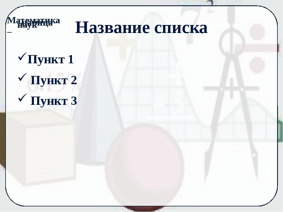 Название списка Пункт 1 Пункт 2 Пункт 3 Математика – наук царица