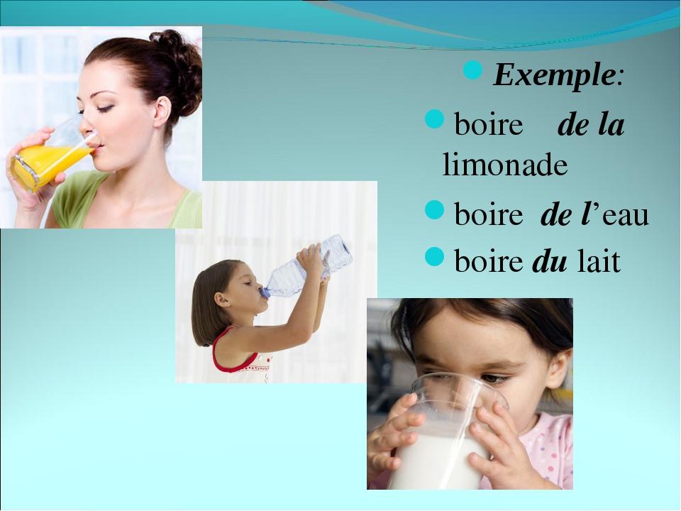 Exemple: boire de la limonade boire de l'eau boire du lait