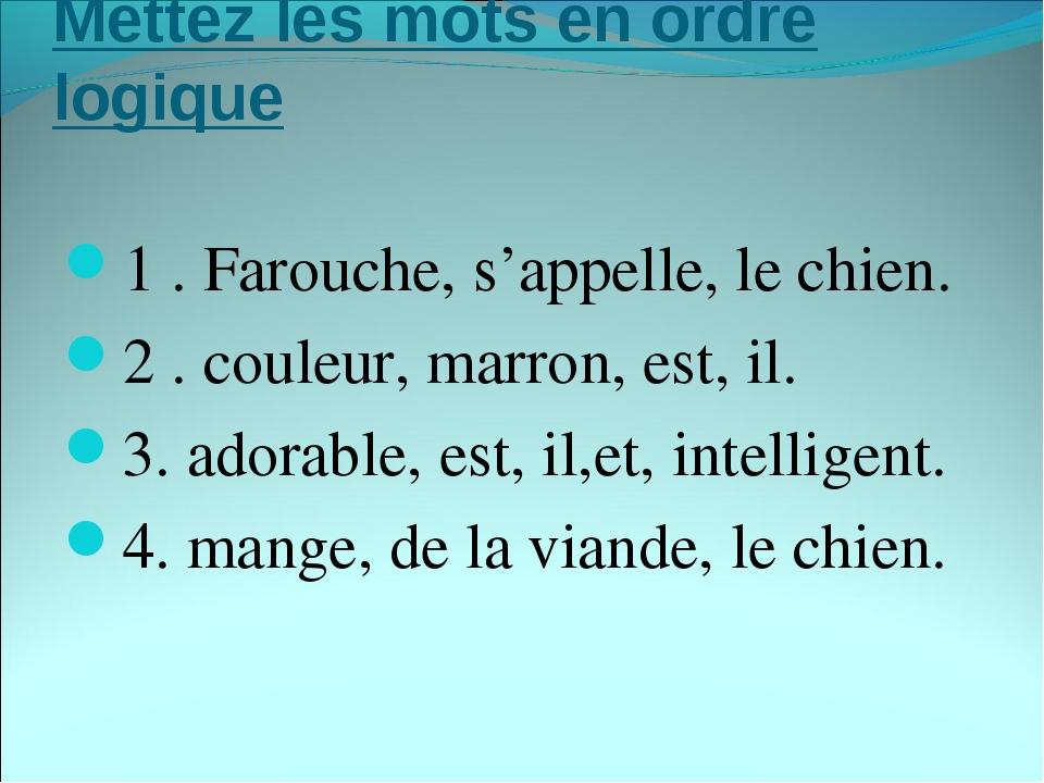 Mettez les mots en ordre logique 1. Farouche, s'appelle, le chien. 2. coule...