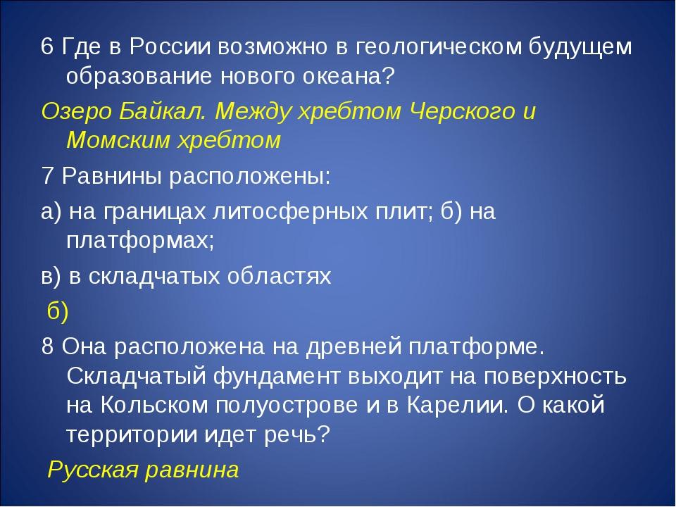 6 Где в России возможно в геологическом будущем образование нового океана? Оз...