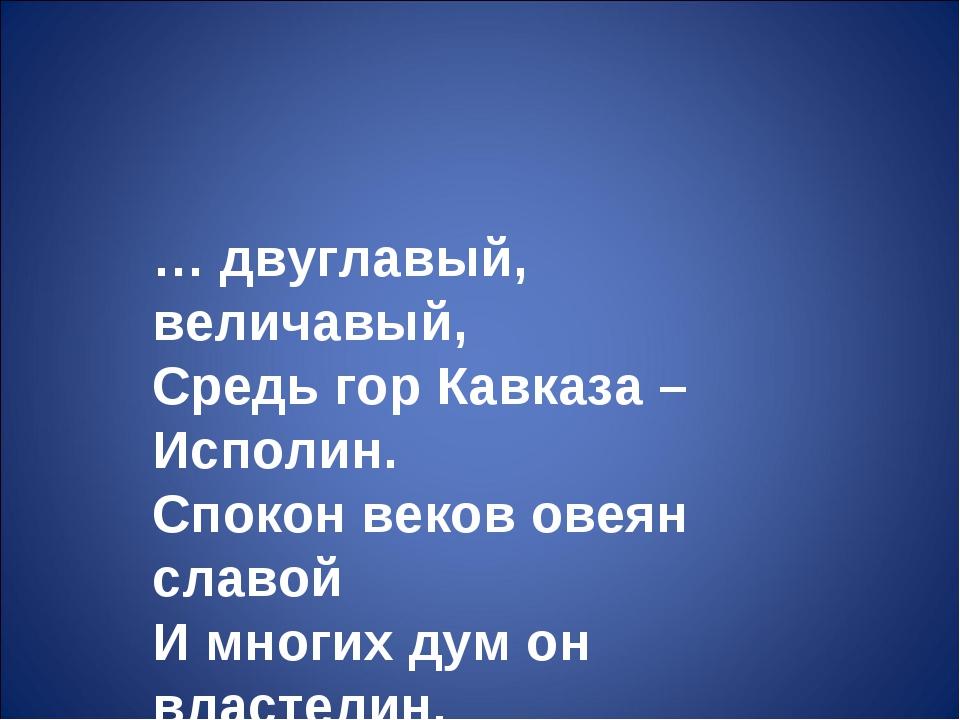 … двуглавый, величавый, Средь гор Кавказа – Исполин. Спокон веков овеян славо...
