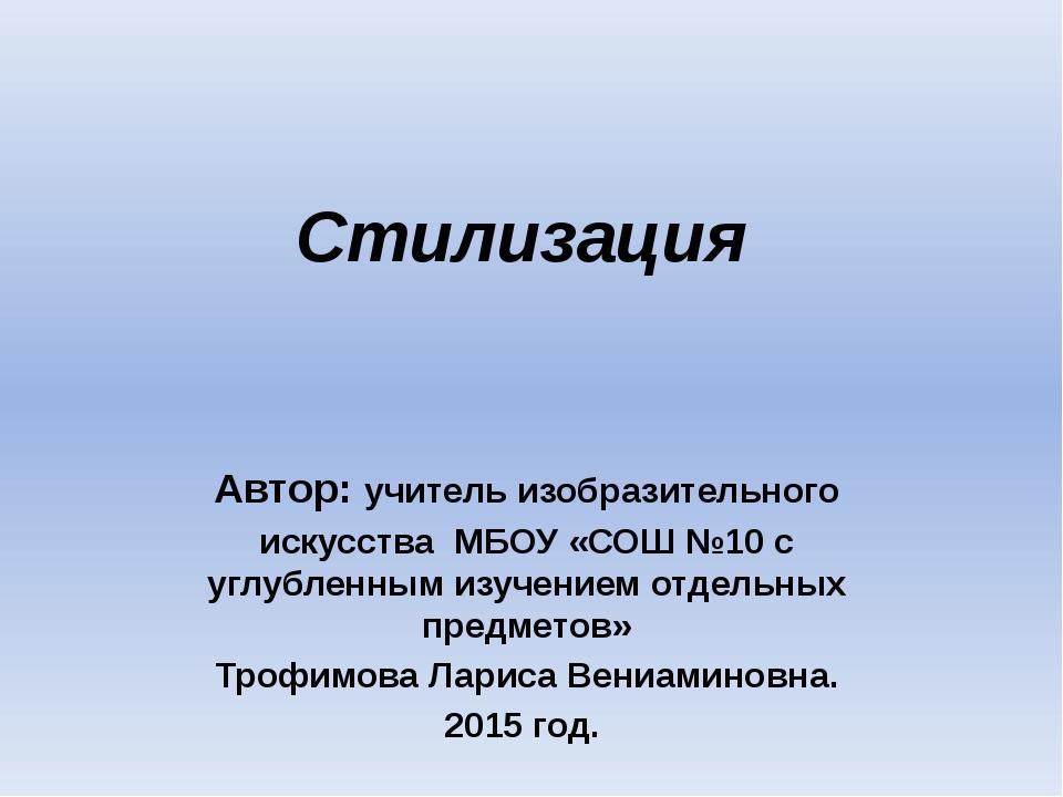 Стилизация Автор: учитель изобразительного искусства МБОУ «СОШ №10 с углублен...