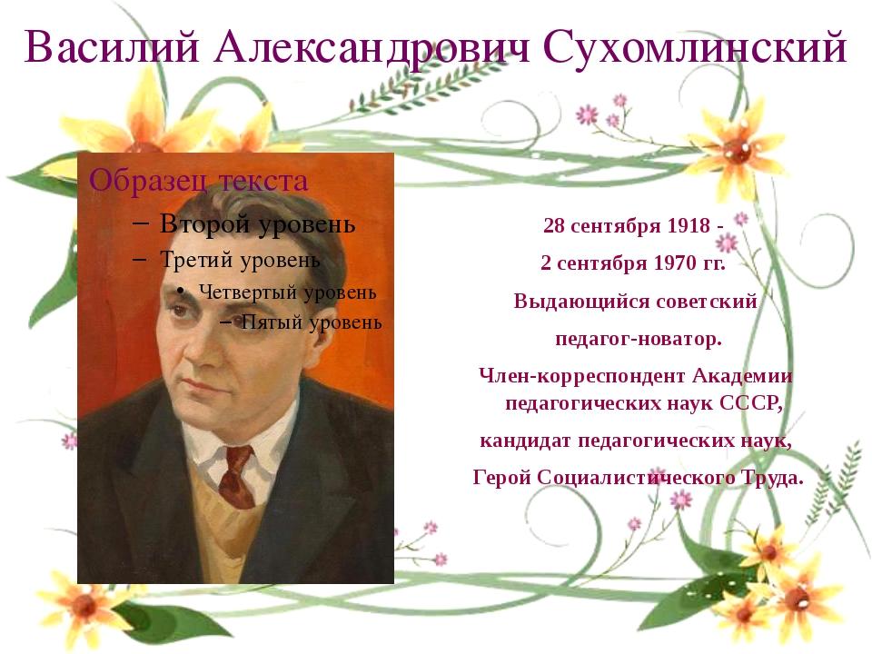 Василий Александрович Сухомлинский 28 сентября 1918- 2 сентября 1970 гг. В...