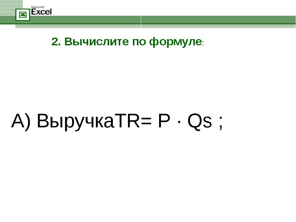 А) ВыручкаTR= P · Qs ; 2. Вычислите по формуле: