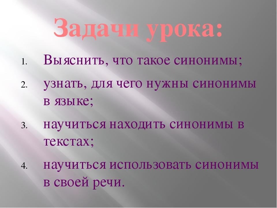 Задачи урока: Выяснить, что такое синонимы; узнать, для чего нужны синонимы в...