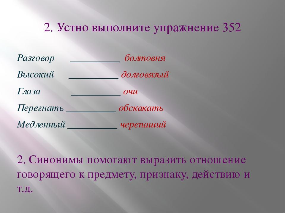 2. Устно выполните упражнение 352 Разговор __________ болтовня Высокий ______...